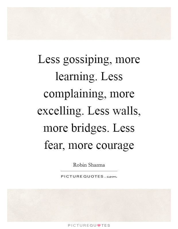 Less gossiping, more learning. Less complaining, more excelling. Less walls, more bridges. Less fear, more courage Picture Quote #1