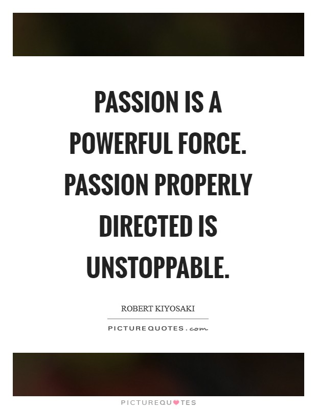 Passion is a powerful force. Passion properly directed is unstoppable Picture Quote #1
