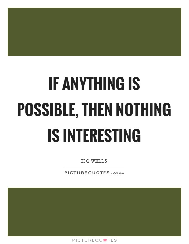If anything is possible, then nothing is interesting Picture Quote #1