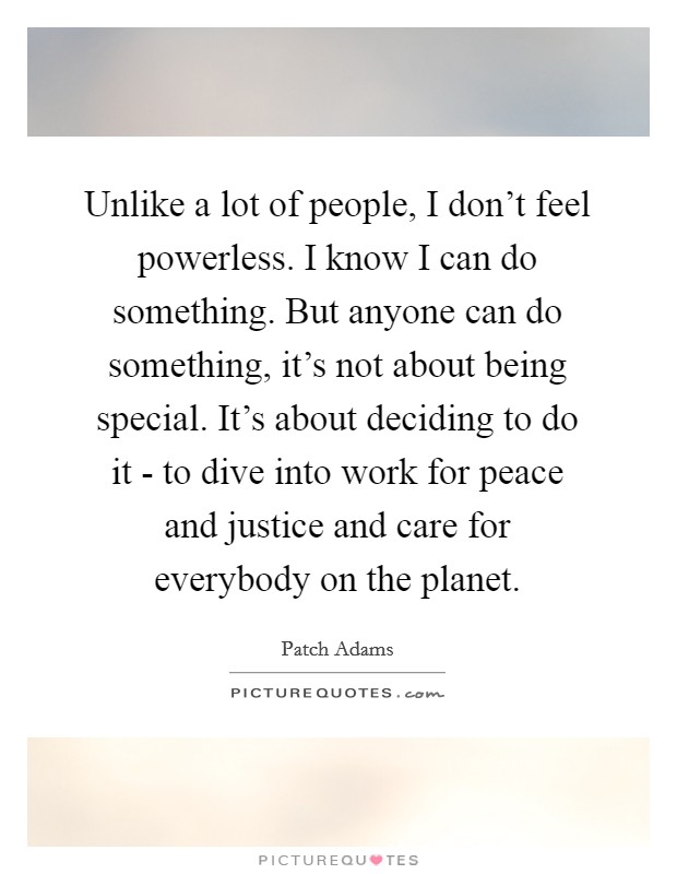 Unlike a lot of people, I don't feel powerless. I know I can do something. But anyone can do something, it's not about being special. It's about deciding to do it - to dive into work for peace and justice and care for everybody on the planet Picture Quote #1