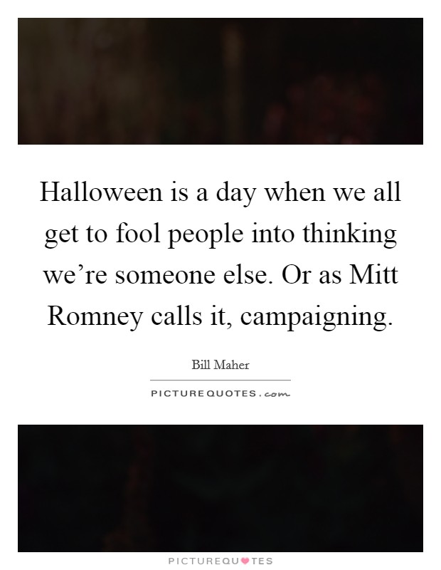 Halloween is a day when we all get to fool people into thinking we're someone else. Or as Mitt Romney calls it, campaigning Picture Quote #1
