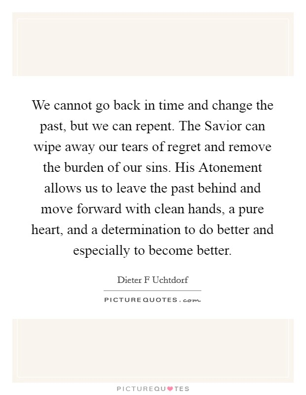 We cannot go back in time and change the past, but we can repent. The Savior can wipe away our tears of regret and remove the burden of our sins. His Atonement allows us to leave the past behind and move forward with clean hands, a pure heart, and a determination to do better and especially to become better Picture Quote #1