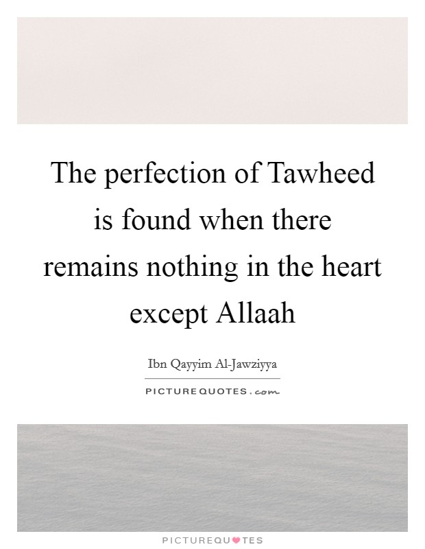 The perfection of Tawheed is found when there remains nothing in the heart except Allaah Picture Quote #1