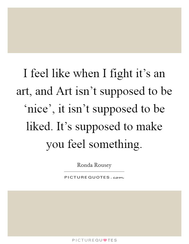 I feel like when I fight it's an art, and Art isn't supposed to be 'nice', it isn't supposed to be liked. It's supposed to make you feel something Picture Quote #1