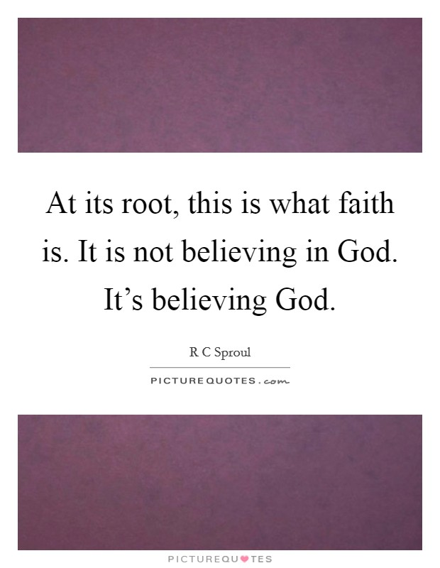 At its root, this is what faith is. It is not believing in God. It's believing God Picture Quote #1