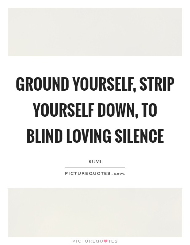 Ground yourself, strip yourself down, To blind loving Silence Picture Quote #1