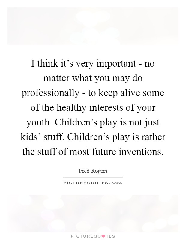 I think it's very important - no matter what you may do professionally - to keep alive some of the healthy interests of your youth. Children's play is not just kids' stuff. Children's play is rather the stuff of most future inventions Picture Quote #1
