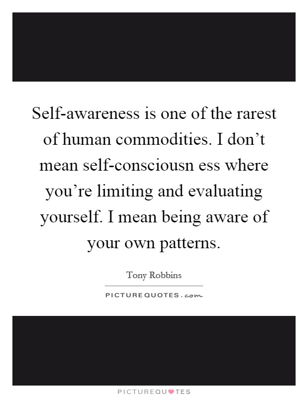 Self-awareness is one of the rarest of human commodities. I don't mean self-consciousn ess where you're limiting and evaluating yourself. I mean being aware of your own patterns Picture Quote #1