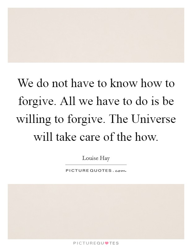 We do not have to know how to forgive. All we have to do is be willing to forgive. The Universe will take care of the how Picture Quote #1