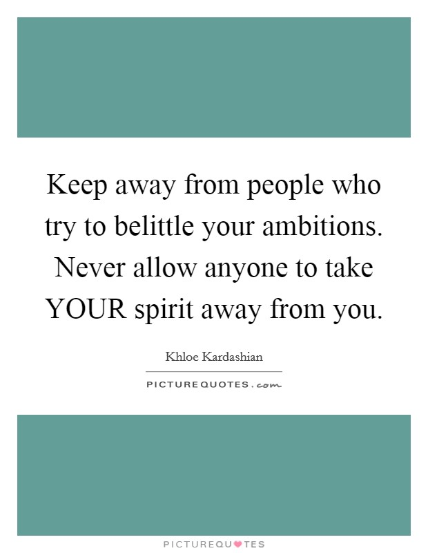 Keep away from people who try to belittle your ambitions. Never allow anyone to take YOUR spirit away from you Picture Quote #1