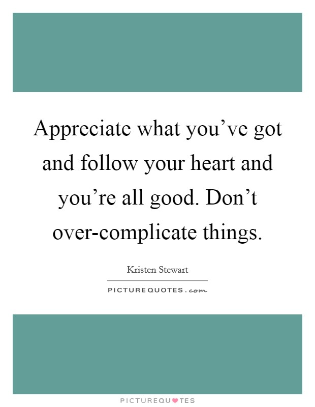 Appreciate what you've got and follow your heart and you're all good. Don't over-complicate things Picture Quote #1