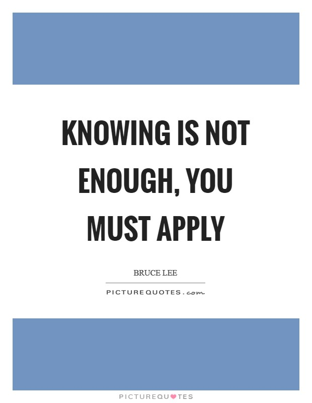 Knowing is not enough, You must apply Picture Quote #1