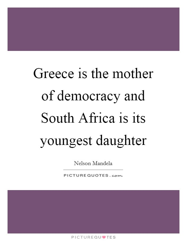 Greece is the mother of democracy and South Africa is its youngest daughter Picture Quote #1