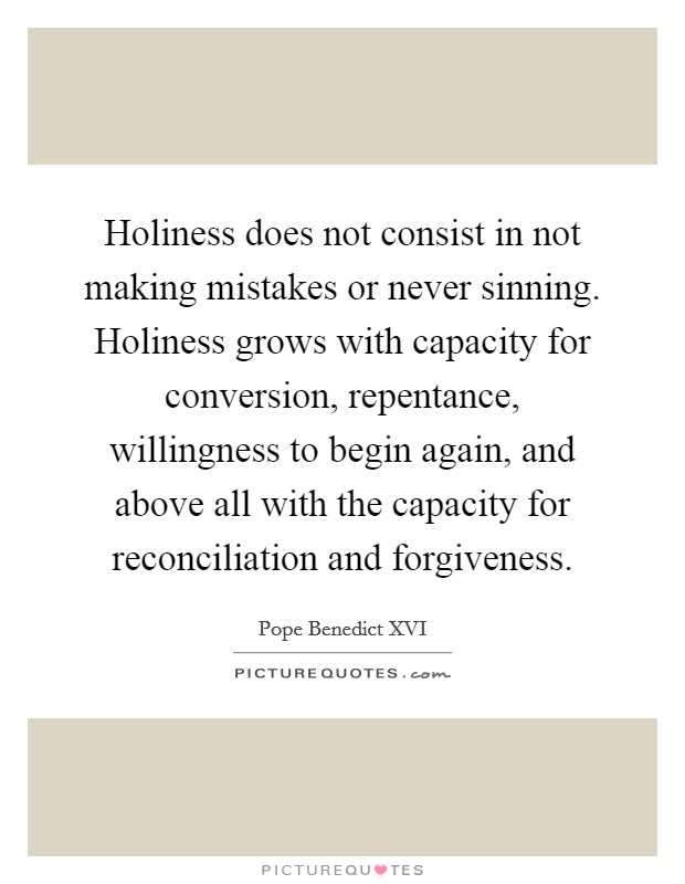 Holiness does not consist in not making mistakes or never sinning. Holiness grows with capacity for conversion, repentance, willingness to begin again, and above all with the capacity for reconciliation and forgiveness Picture Quote #1