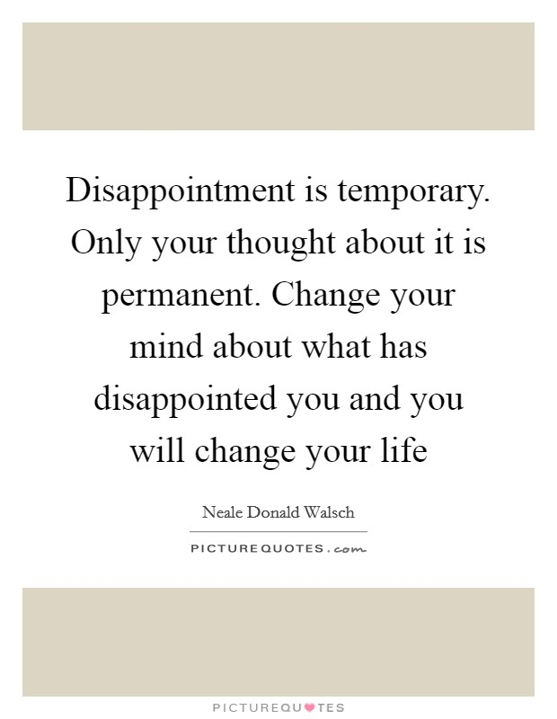 Disappointment is temporary. Only your thought about it is permanent. Change your mind about what has disappointed you and you will change your life Picture Quote #1