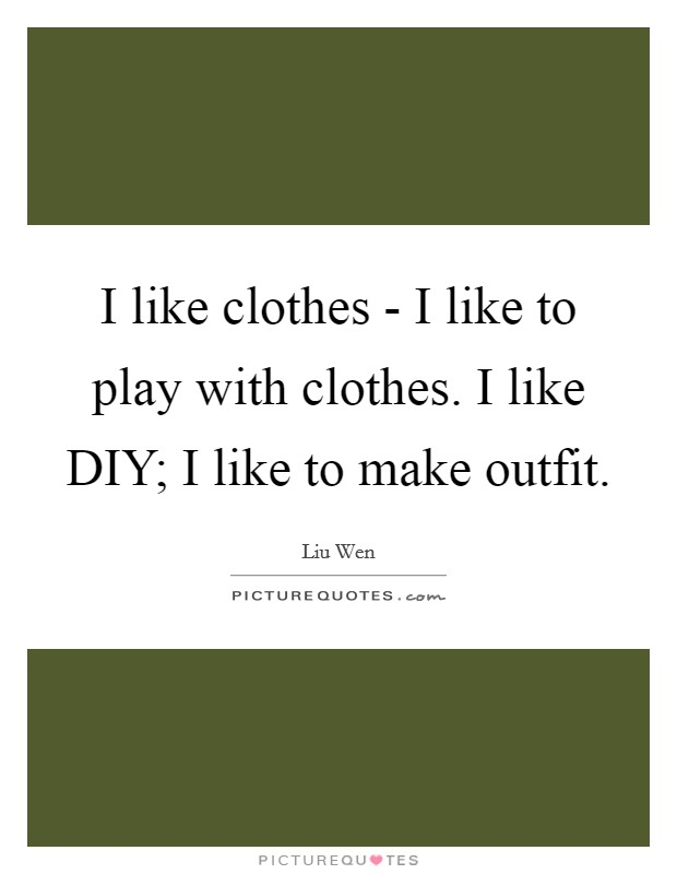 I like clothes - I like to play with clothes. I like DIY; I like to make outfit Picture Quote #1