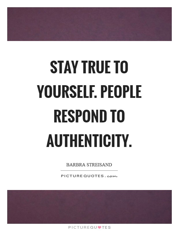 Stay true to yourself. People respond to authenticity Picture Quote #1