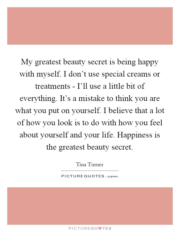 My greatest beauty secret is being happy with myself. I don't use special creams or treatments - I'll use a little bit of everything. It's a mistake to think you are what you put on yourself. I believe that a lot of how you look is to do with how you feel about yourself and your life. Happiness is the greatest beauty secret Picture Quote #1