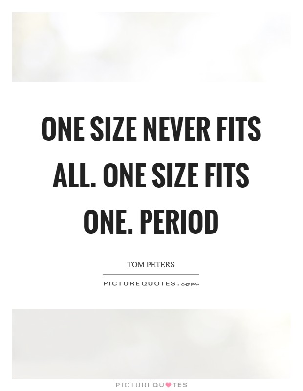 One size NEVER fits all. One size fits one. Period Picture Quote #1
