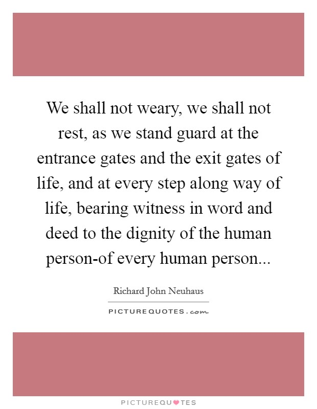 We shall not weary, we shall not rest, as we stand guard at the entrance gates and the exit gates of life, and at every step along way of life, bearing witness in word and deed to the dignity of the human person-of every human person Picture Quote #1