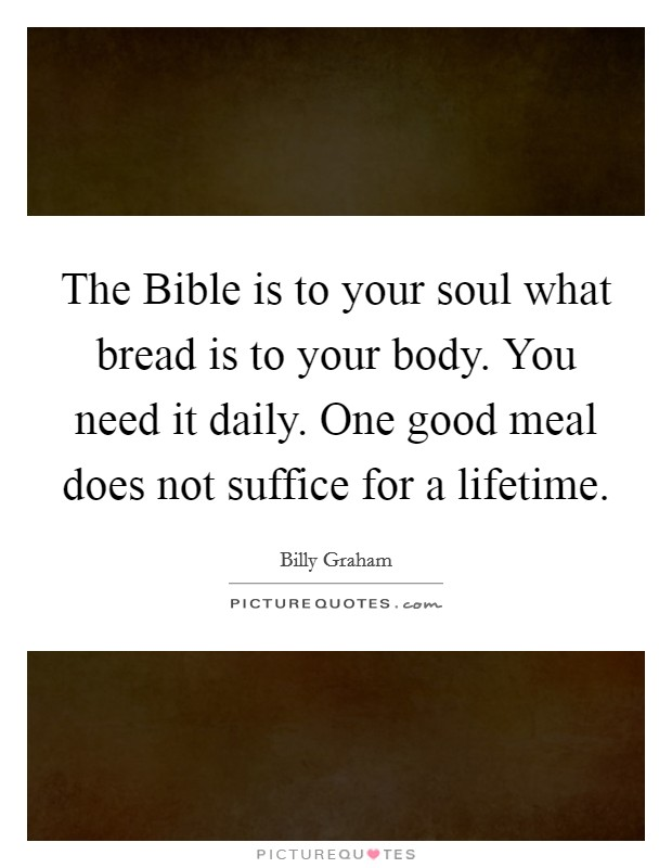The Bible is to your soul what bread is to your body. You need it daily. One good meal does not suffice for a lifetime Picture Quote #1