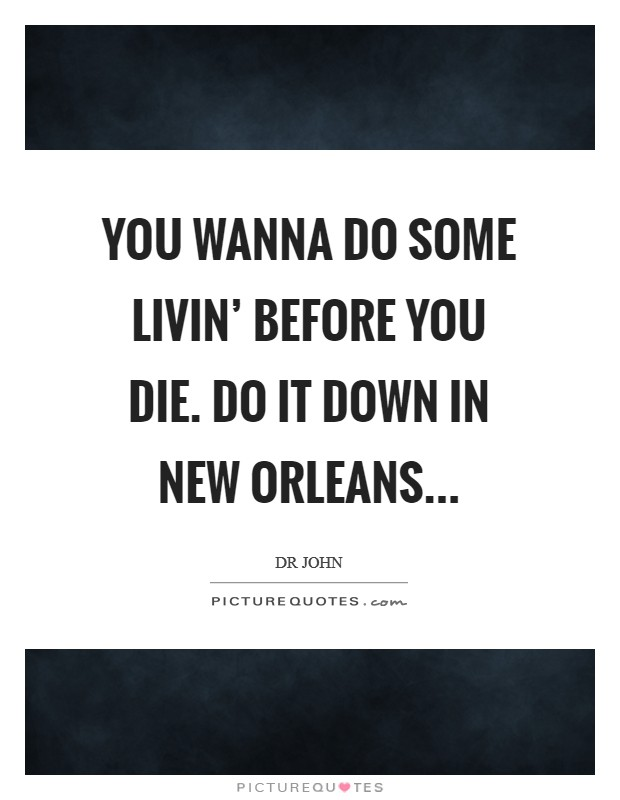 You wanna do some livin' before you die. Do it down in New Orleans Picture Quote #1