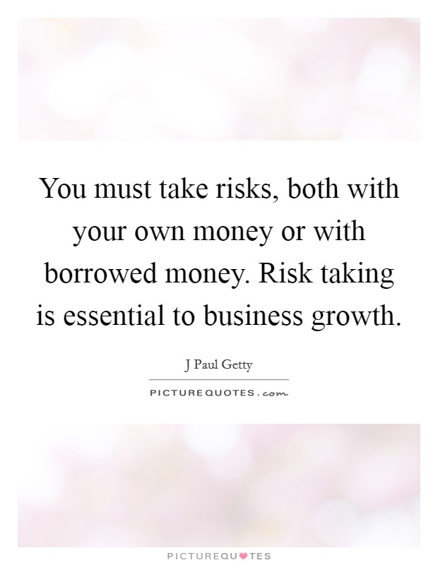You must take risks, both with your own money or with borrowed money. Risk taking is essential to business growth Picture Quote #1