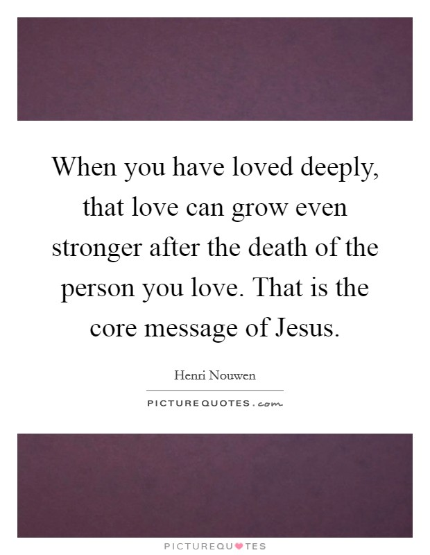 When you have loved deeply, that love can grow even stronger after the death of the person you love. That is the core message of Jesus Picture Quote #1