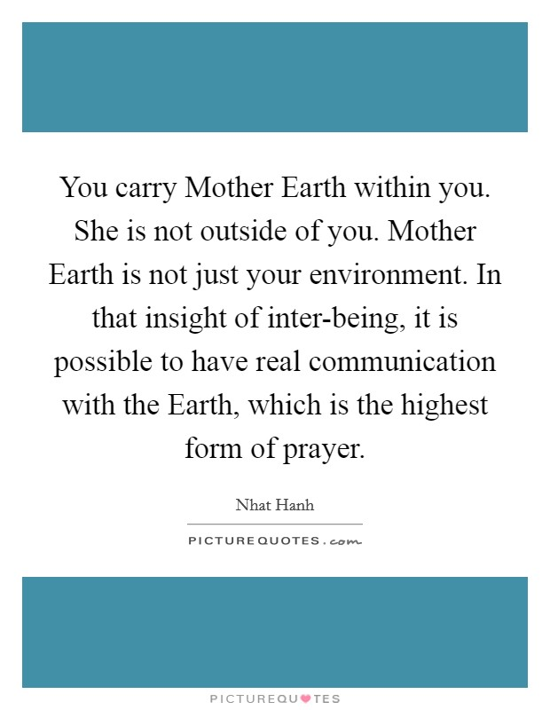 You carry Mother Earth within you. She is not outside of you. Mother Earth is not just your environment. In that insight of inter-being, it is possible to have real communication with the Earth, which is the highest form of prayer Picture Quote #1