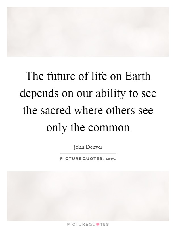 The future of life on Earth depends on our ability to see the sacred where others see only the common Picture Quote #1