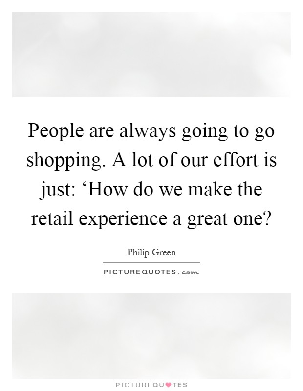 People are always going to go shopping. A lot of our effort is just: 'How do we make the retail experience a great one? Picture Quote #1