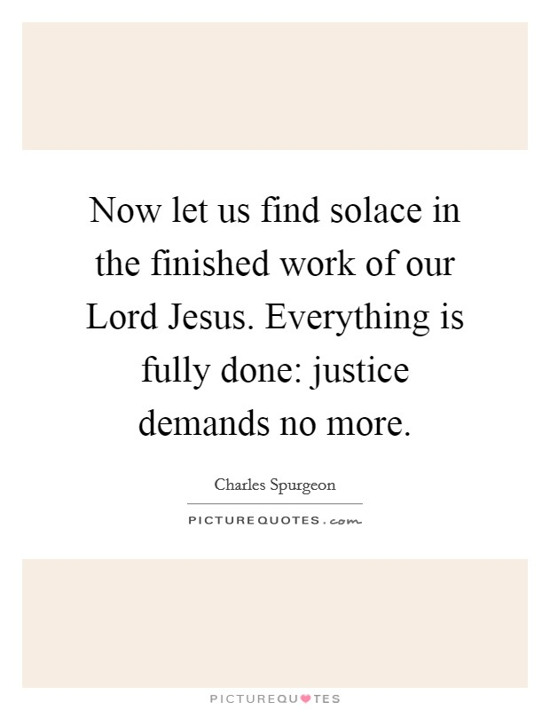Now let us find solace in the finished work of our Lord Jesus. Everything is fully done: justice demands no more Picture Quote #1