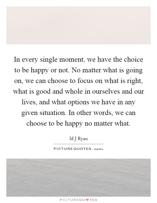 In every single moment, we have the choice to be happy or not. No matter what is going on, we can choose to focus on what is right, what is good and whole in ourselves and our lives, and what options we have in any given situation. In other words, we can choose to be happy no matter what Picture Quote #1