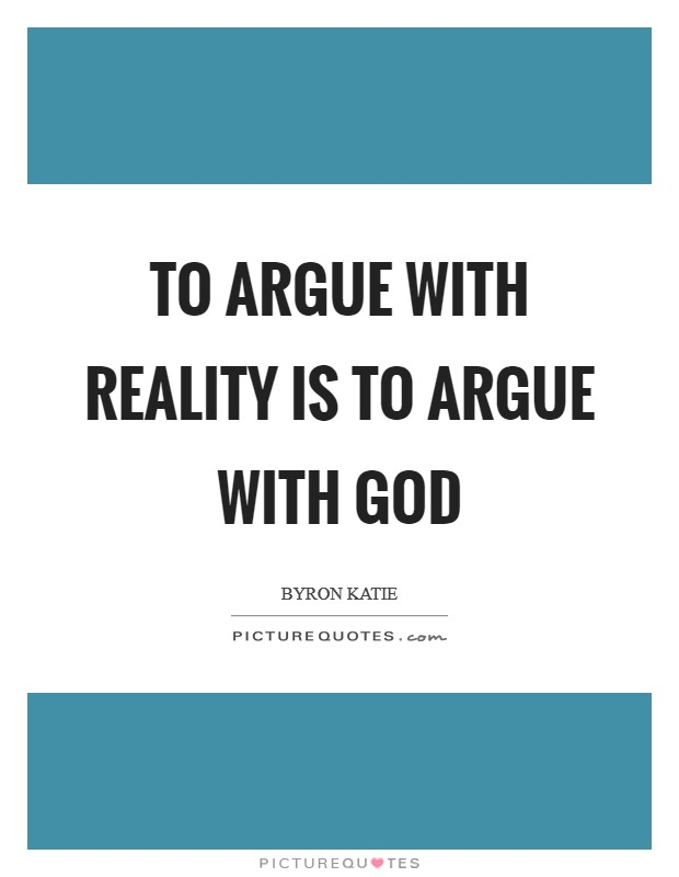 To argue with reality is to argue with God Picture Quote #1