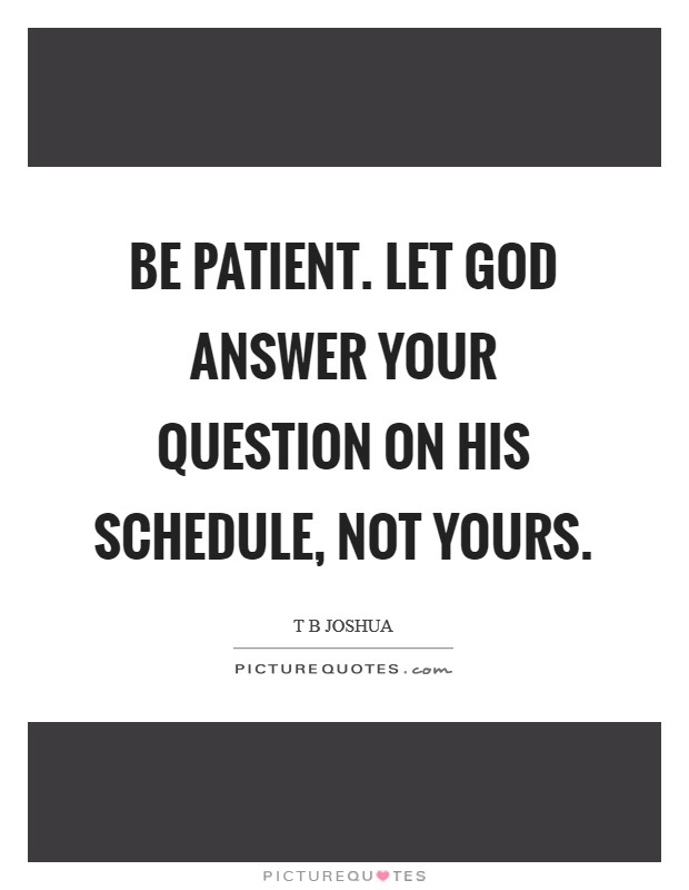 Be patient. Let God answer your question on His schedule, not yours Picture Quote #1