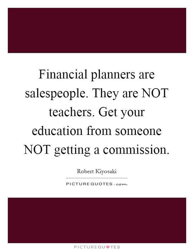 Financial planners are salespeople. They are NOT teachers. Get your education from someone NOT getting a commission Picture Quote #1