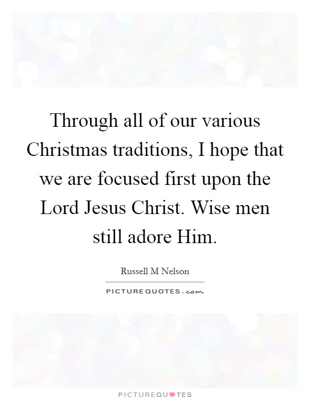 Through all of our various Christmas traditions, I hope that we are focused first upon the Lord Jesus Christ. Wise men still adore Him Picture Quote #1