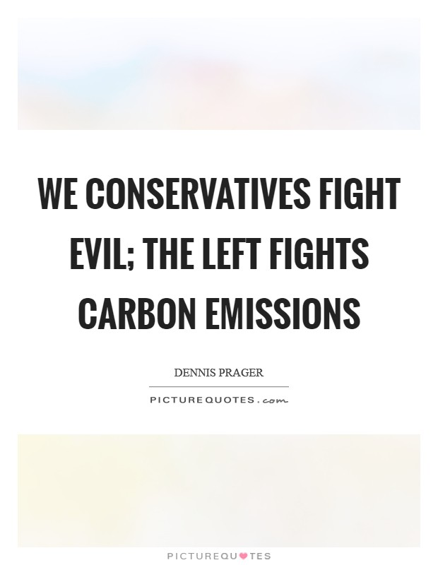 We conservatives fight evil; the Left fights carbon emissions Picture Quote #1