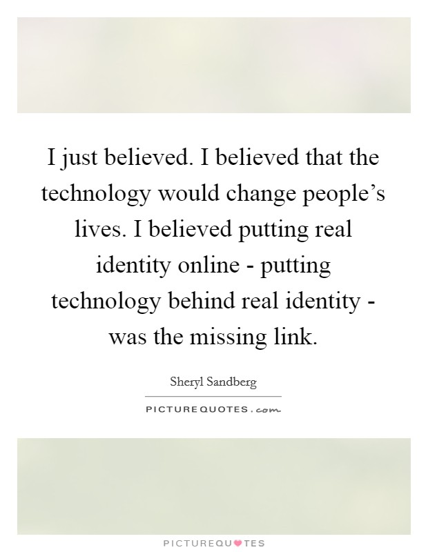I just believed. I believed that the technology would change people's lives. I believed putting real identity online - putting technology behind real identity - was the missing link Picture Quote #1