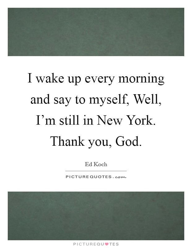 I wake up every morning and say to myself, Well, I'm still in New York. Thank you, God Picture Quote #1