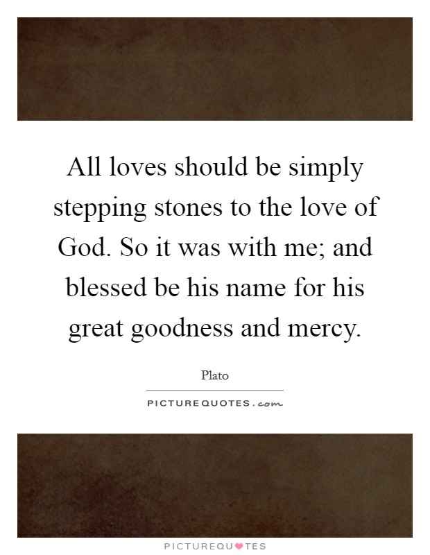 All loves should be simply stepping stones to the love of God. So it was with me; and blessed be his name for his great goodness and mercy Picture Quote #1