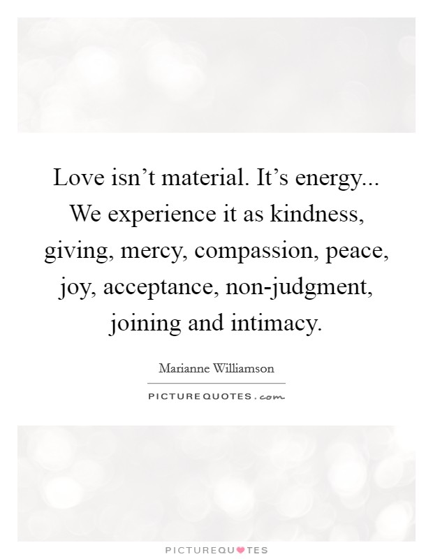 Love isn't material. It's energy... We experience it as kindness, giving, mercy, compassion, peace, joy, acceptance, non-judgment, joining and intimacy Picture Quote #1