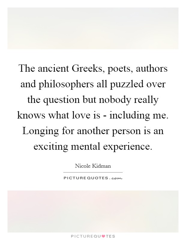 The ancient Greeks, poets, authors and philosophers all puzzled over the question but nobody really knows what love is - including me. Longing for another person is an exciting mental experience Picture Quote #1