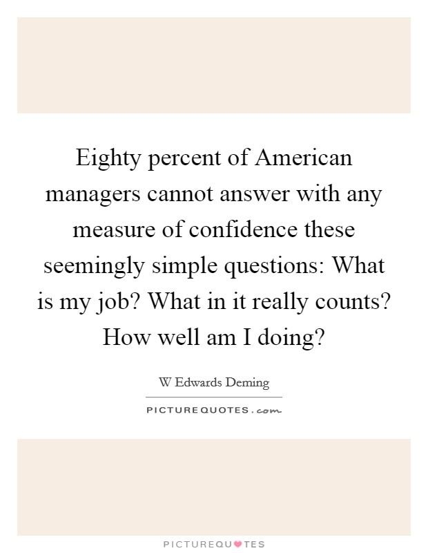 Eighty percent of American managers cannot answer with any measure of confidence these seemingly simple questions: What is my job? What in it really counts? How well am I doing? Picture Quote #1