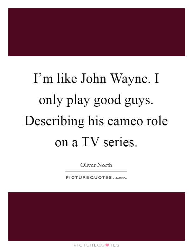 I'm like John Wayne. I only play good guys. Describing his cameo role on a TV series Picture Quote #1