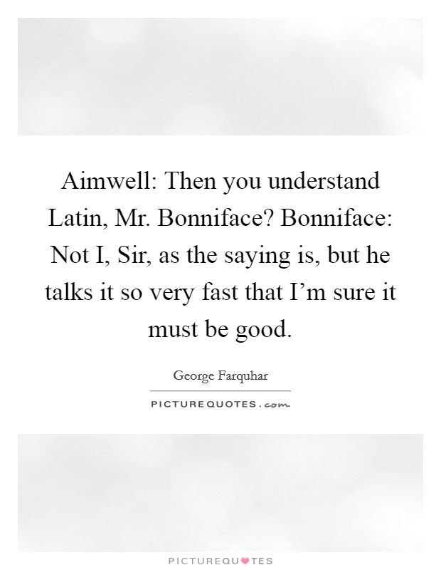 Aimwell: Then you understand Latin, Mr. Bonniface? Bonniface: Not I, Sir, as the saying is, but he talks it so very fast that I'm sure it must be good Picture Quote #1