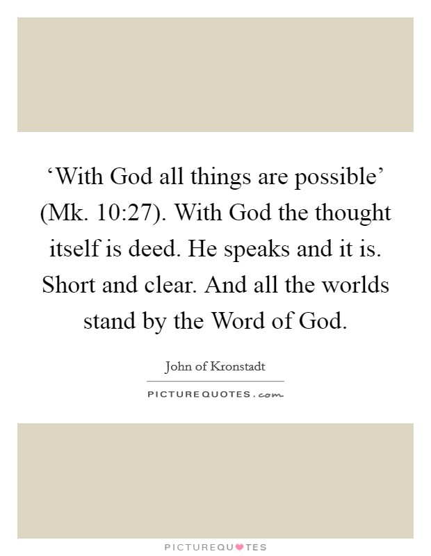 'With God all things are possible' (Mk. 10:27). With God the thought itself is deed. He speaks and it is. Short and clear. And all the worlds stand by the Word of God Picture Quote #1