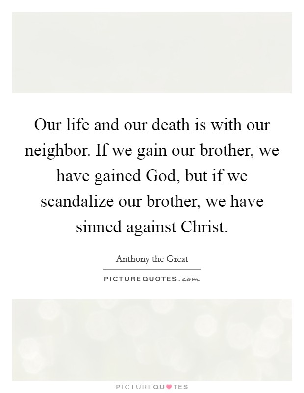 Our life and our death is with our neighbor. If we gain our brother, we have gained God, but if we scandalize our brother, we have sinned against Christ Picture Quote #1