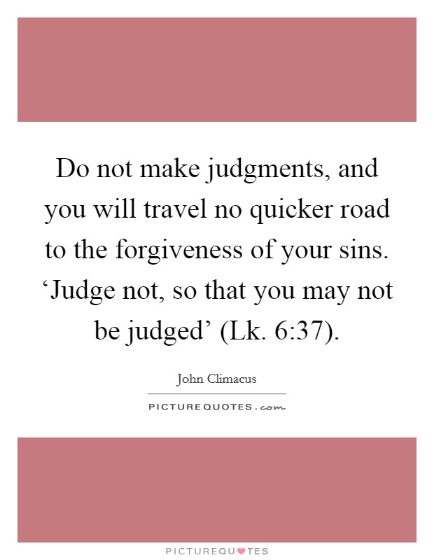 Do not make judgments, and you will travel no quicker road to the forgiveness of your sins. 'Judge not, so that you may not be judged' (Lk. 6:37) Picture Quote #1
