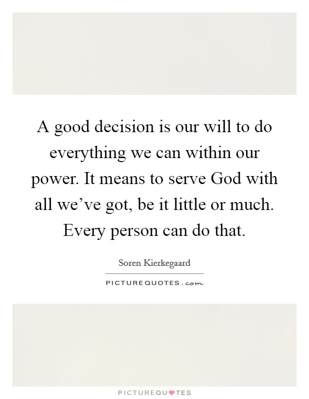 A good decision is our will to do everything we can within our power. It means to serve God with all we've got, be it little or much. Every person can do that Picture Quote #1